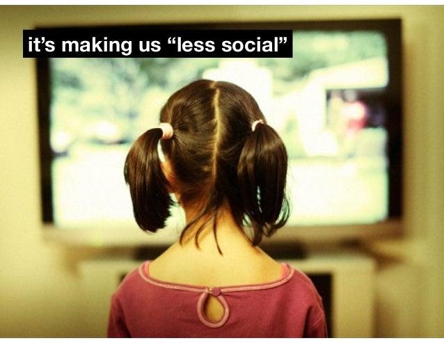 "it's making us ""less social"""