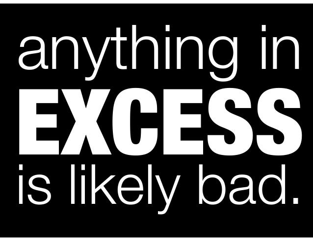 anything in  EXCESS is likely bad.