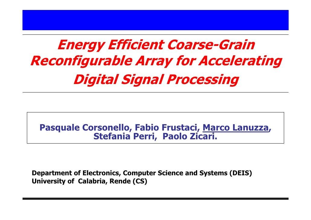 Energy Efficient Coarse-Grain Reconfigurable Array for Accelerating      Digital Signal Processing     Pasquale Corsonello...