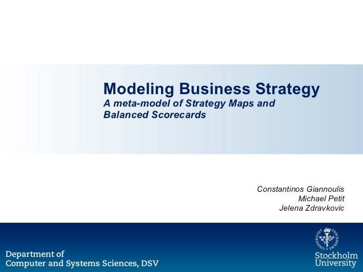 Modeling Business Strategy A meta-model of Strategy Maps and  Balanced Scorecards Constantinos Giannoulis Michael Petit Je...