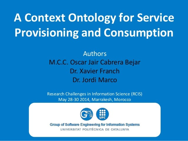 A Context Ontology for Service Provisioning and Consumption Authors M.C.C. Oscar Jair Cabrera Bejar Dr. Xavier Franch Dr. ...