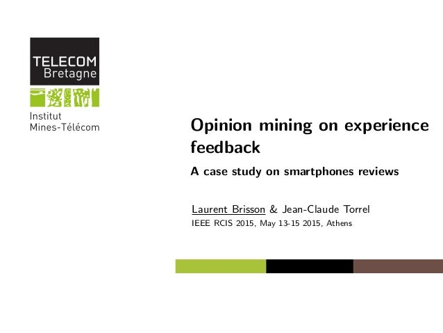 Opinion mining on experience feedback A case study on smartphones reviews Laurent Brisson & Jean-Claude Torrel IEEE RCIS 2...