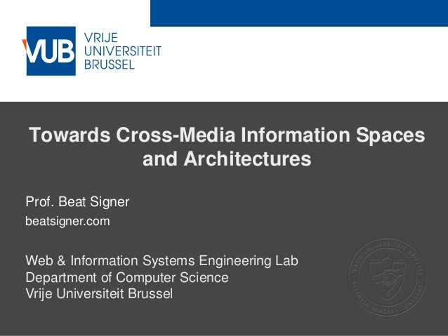 2 December 2005 Towards Cross-Media Information Spaces and Architectures Prof. Beat Signer beatsigner.com Web & Informatio...