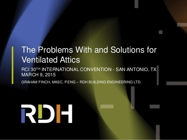 The Problems With and Solutions for Ventilated Attics RCI 30TH INTERNATIONAL CONVENTION - SAN ANTONIO, TX MARCH 9, 2015 GR...
