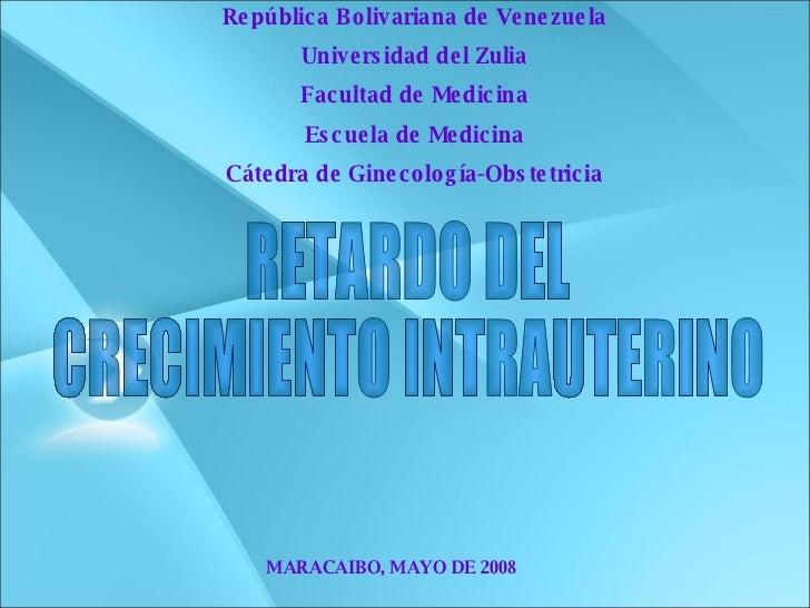 RETARDO DEL  CRECIMIENTO INTRAUTERINO MARACAIBO, MAYO DE 2008 República Bolivariana de Venezuela Universidad del Zulia Fac...