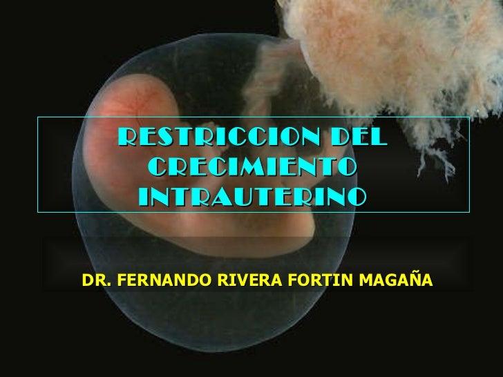 RESTRICCION DEL CRECIMIENTO INTRAUTERINO DR. FERNANDO RIVERA FORTIN MAGAÑA