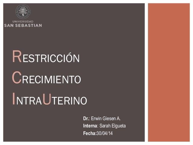 RESTRICCIÓN  CRECIMIENTO  INTRAUTERINO  Dr.: Erwin Giesen A.  Interna: Sarah Elgueta  Fecha:30/04/14