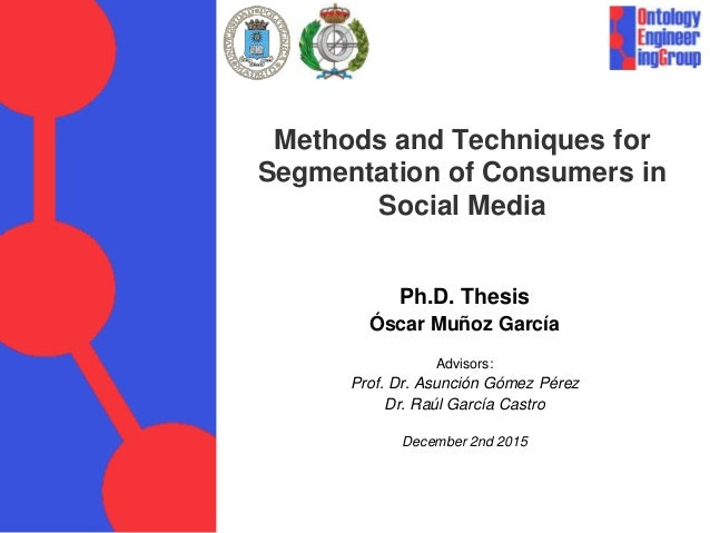 Methods and Techniques for Segmentation of Consumers in Social Media Ph.D. Thesis Óscar Muñoz García Advisors: Prof. Dr. A...