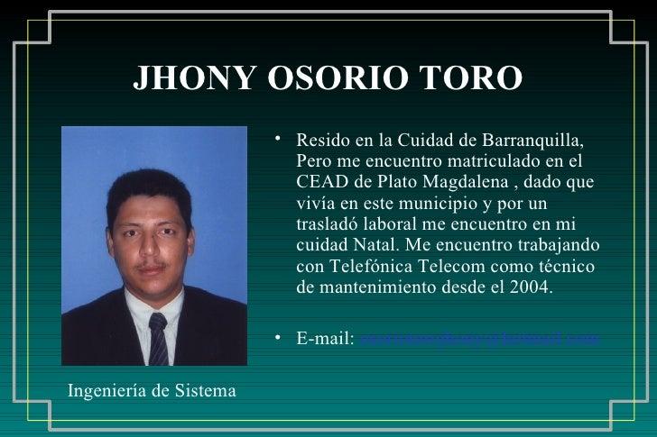 JHONY OSORIO TORO <ul><li>Resido en la Cuidad de Barranquilla, Pero me encuentro matriculado en el CEAD de Plato Magdalena...