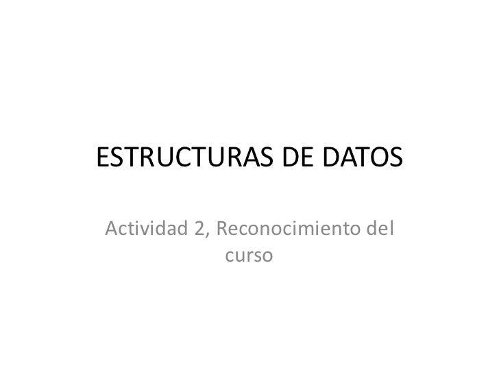 ESTRUCTURAS DE DATOSActividad 2, Reconocimiento del              curso