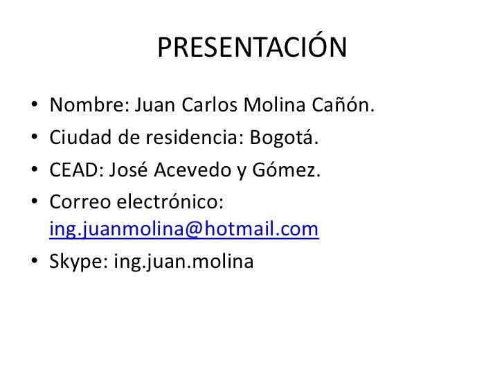 PRESENTACIÓN• Nombre: Juan Carlos Molina Cañón.• Ciudad de residencia: Bogotá.• CEAD: José Acevedo y Gómez.• Correo electr...