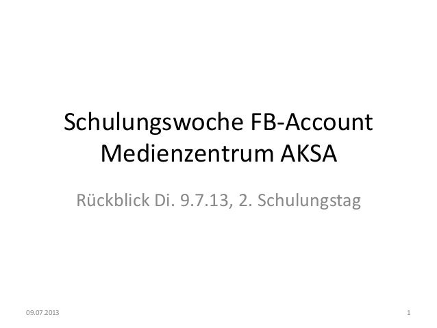 Schulungswoche FB-Account Medienzentrum AKSA Rückblick Di. 9.7.13, 2. Schulungstag 09.07.2013 1