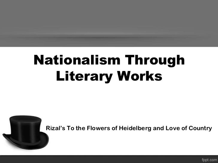 Nationalism Through  Literary Works Rizal's To the Flowers of Heidelberg and Love of Country