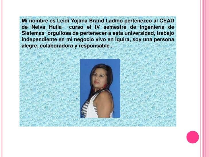 Mi nombre es Leidi Yojana Brand Ladino pertenezco al CEAD de Neiva Huila  curso el IV semestre de Ingeniería de Sistemas  ...
