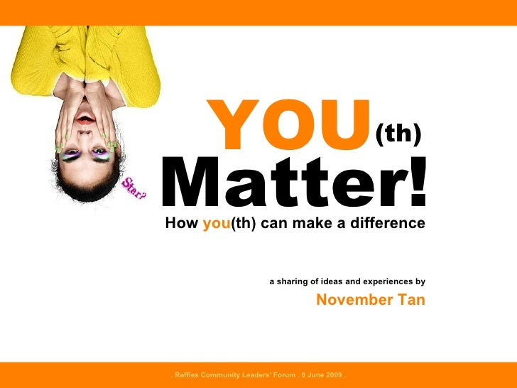 Matter! How  you (th) can make a difference a sharing of ideas and experiences by November Tan YOU (th) . Raffles Communit...