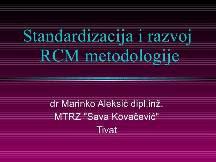 """Standardizacija i razvoj  RCM metodologije dr Marinko Aleksić   dipl.inž.  MTRZ """"Sava Kovačević""""  Tivat"""
