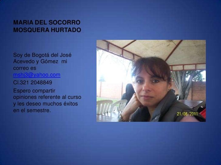 MARIA DEL SOCORRO MOSQUERA HURTADO<br />Soy de Bogotá del José Acevedo y Gómez  mi correo es mshj3@yahoo.com<br />Cl.321 2...