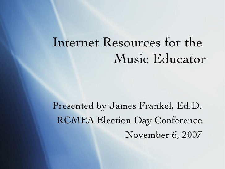 Internet Resources for the  Music Educator Presented by James Frankel, Ed.D. RCMEA Election Day Conference November 6, 2007