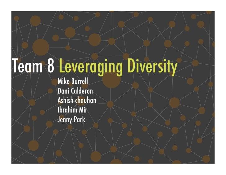 Team 8 Leveraging Diversity!        Mike Burrell!        Dani Calderon!        Ashish chauhan!        Ibrahim Mir!        ...