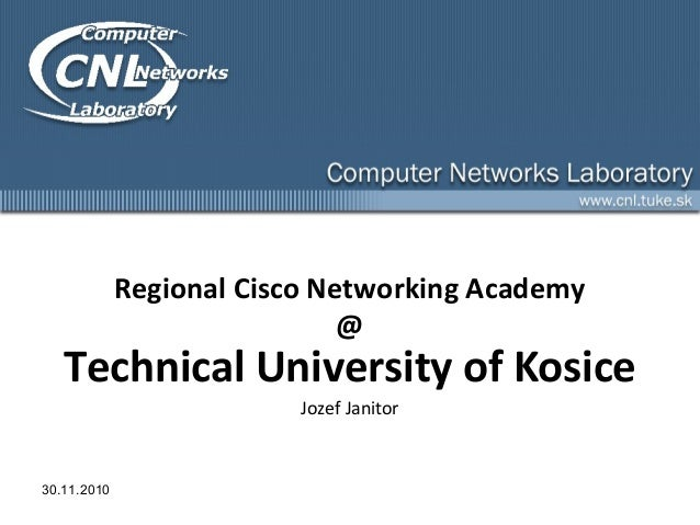 Regional Cisco Networking Academy @ Technical University of Kosice Jozef Janitor 30.11.2010