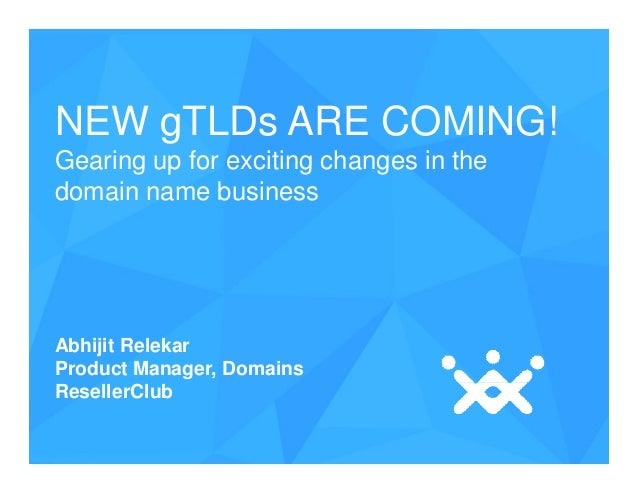 NEW gTLDs ARE COMING! Gearing up for exciting changes in the domain name business  Abhijit Relekar Product Manager, Domain...