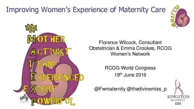 Improving Women's Experience of Maternity Care Florence Wilcock, Consultant Obstetrician & Emma Crookes, RCOG Women's Netw...