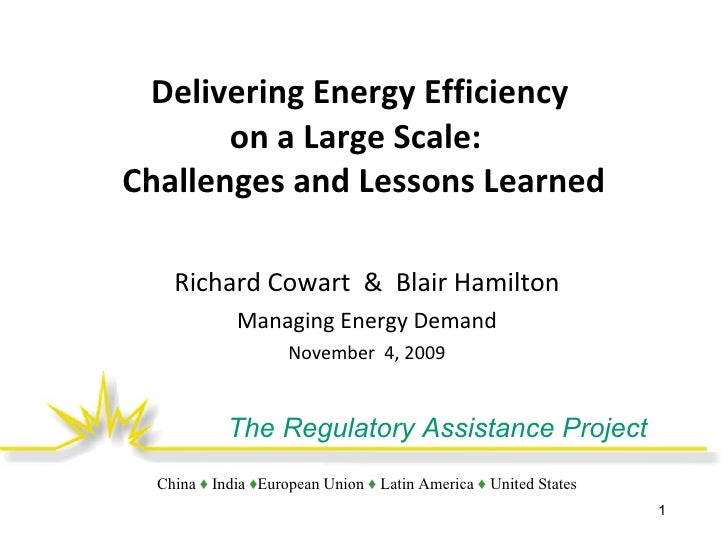 Delivering Energy Efficiency  on a Large Scale:  Challenges and Lessons Learned Richard Cowart  &  Blair Hamilton Managing...