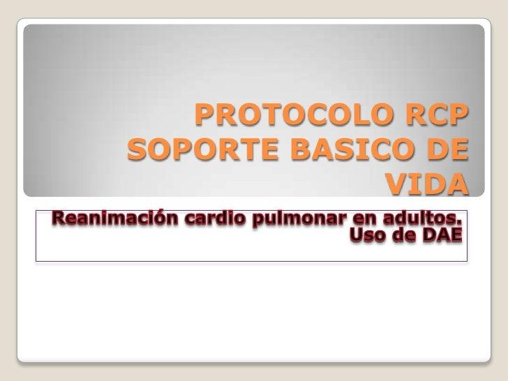 PROTOCOLO RCP SOPORTE BASICO DE VIDA<br />Reanimación cardio pulmonar en adultos.<br />Uso de DAE<br />