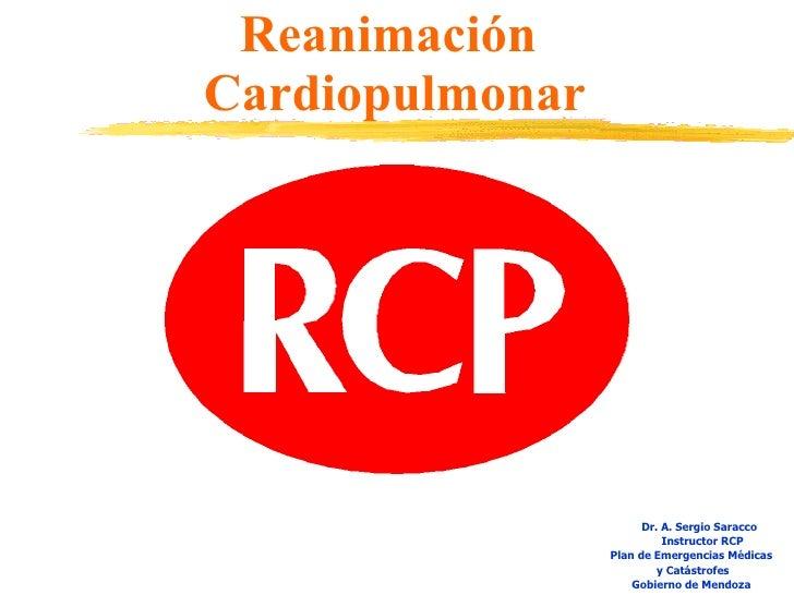 Reanimación  Cardiopulmonar <ul><li>Dr. A. Sergio Saracco </li></ul><ul><li>Instructor RCP </li></ul><ul><li>Plan de Emerg...