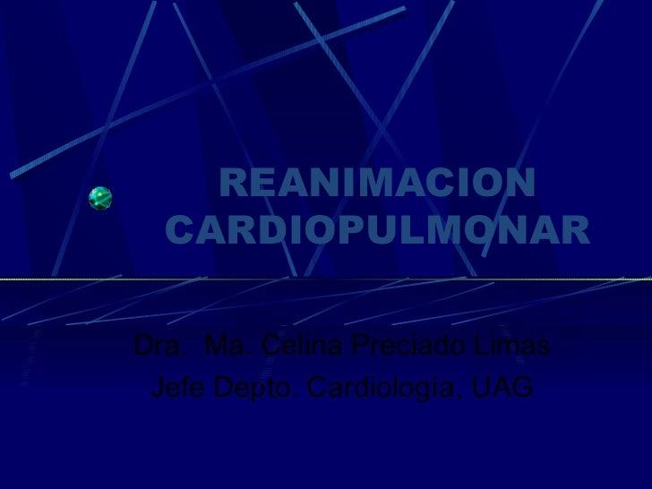 REANIMACION CARDIOPULMONAR Dra.  Ma. Celina Preciado Limas Jefe Depto. Cardiología, UAG
