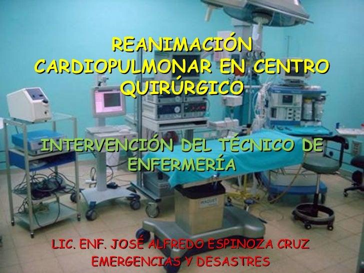 REANIMACIÓNCARDIOPULMONAR EN CENTRO       QUIRÚRGICOINTERVENCIÓN DEL TÉCNICO DE        ENFERMERÍA LIC. ENF. JOSÉ ALFREDO E...