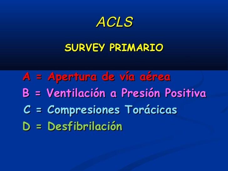 ACLS : survey secundarioA = Manejo avanzado de la vía aéreaB = Optimizar ventilación a presión positivaC = Acceso venoso p...