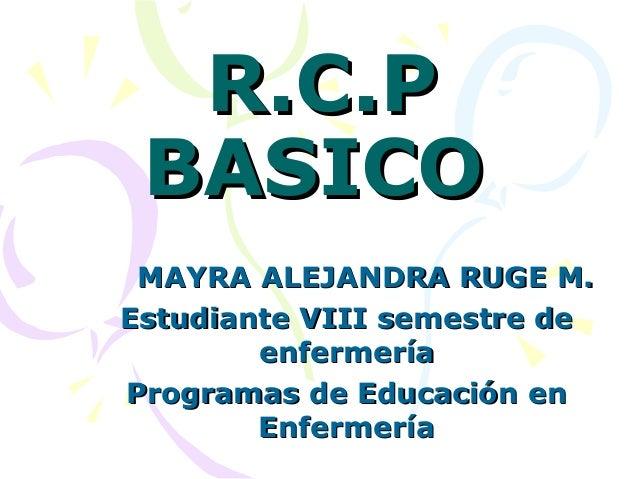 R.C.P BASICO MAYRA ALEJANDRA RUGE M.Estudiante VIII semestre de        enfermeríaProgramas de Educación en        Enfermería