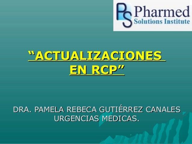 """""""ACTUALIZACIONES        EN RCP""""DRA. PAMELA REBECA GUTIÉRREZ CANALES         URGENCIAS MEDICAS."""