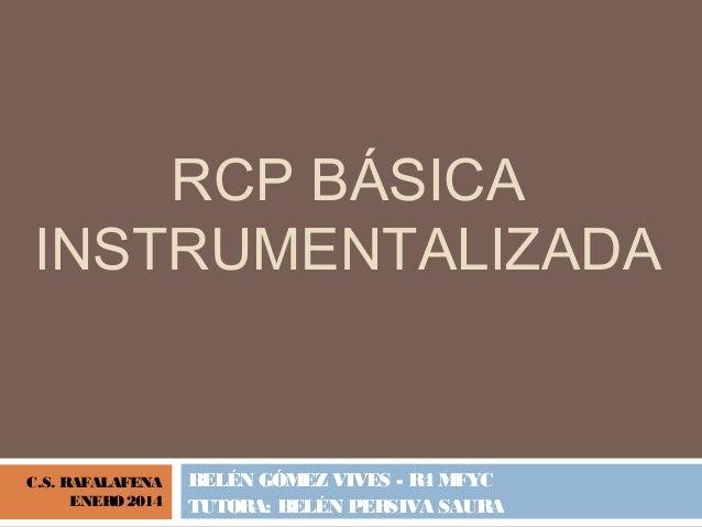 RCP BÁSICA INSTRUMENTALIZADA BELÉN GÓMEZ VIVES - R4 MFYC TUTORA: BELÉN PERSIVA SAURA C.S. RAFALAFENA ENERO 2014