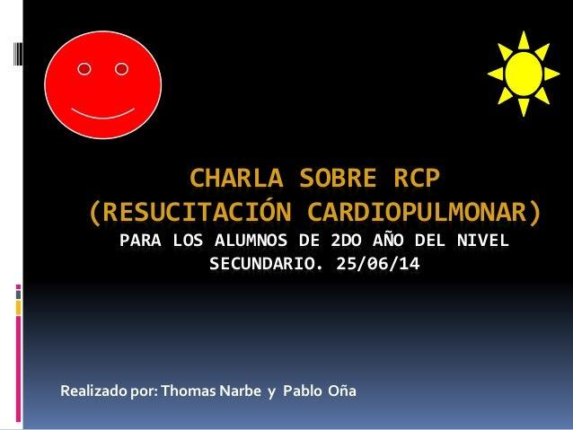 CHARLA SOBRE RCP (RESUCITACIÓN CARDIOPULMONAR) PARA LOS ALUMNOS DE 2DO AÑO DEL NIVEL SECUNDARIO. 25/06/14 Realizado por:Th...