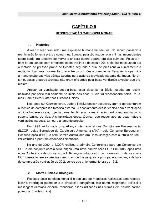 Manual do Atendimento Pré-Hospitalar – SIATE /CBPR - 119 - CAPÍTULO 9 RESSUSCITAÇÃO CARDIOPULMONAR 1. Histórico A reanimaç...