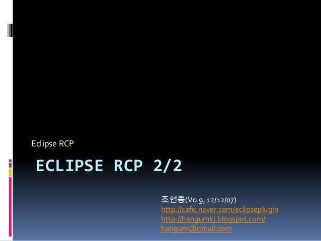 Eclipse RCP ECLIPSE RCP 2/2              조현종(V0.9, 12/12/07)              http://cafe.naver.com/eclipseplugin             ...