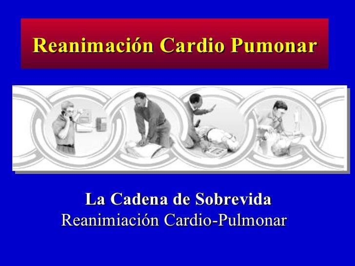 La Cadena de Sobrevida  Reanimiación Cardio-Pulmonar  Reanimación Cardio Pumonar