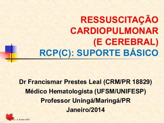 RESSUSCITAÇÃO CARDIOPULMONAR (E CEREBRAL) RCP(C): SUPORTE BÁSICO Dr Francismar Prestes Leal (CRM/PR 18829) Médico Hematolo...