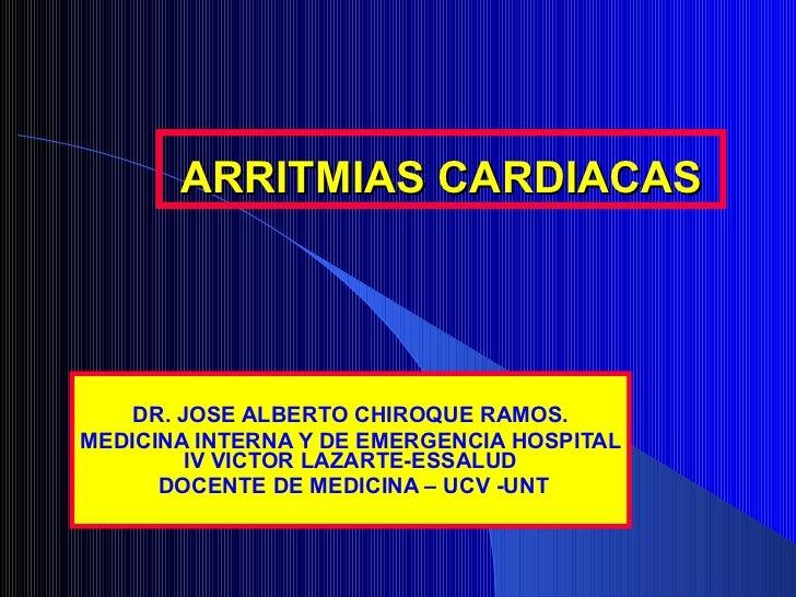 ARRITMIAS CARDIACAS DR. JOSE ALBERTO CHIROQUE RAMOS. MEDICINA INTERNA Y DE EMERGENCIA HOSPITAL IV VICTOR LAZARTE-ESSALUD D...