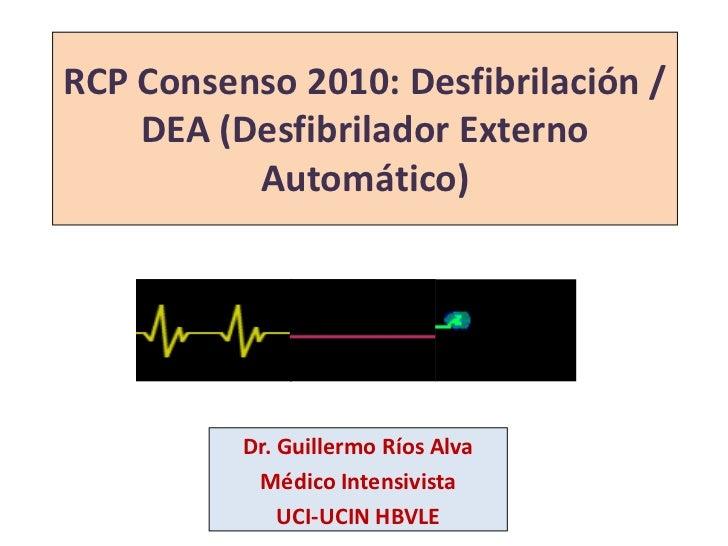 RCP Consenso 2010: Desfibrilación /DEA (Desfibrilador Externo Automático)<br />Dr. Guillermo Ríos Alva<br />Médico Intensi...