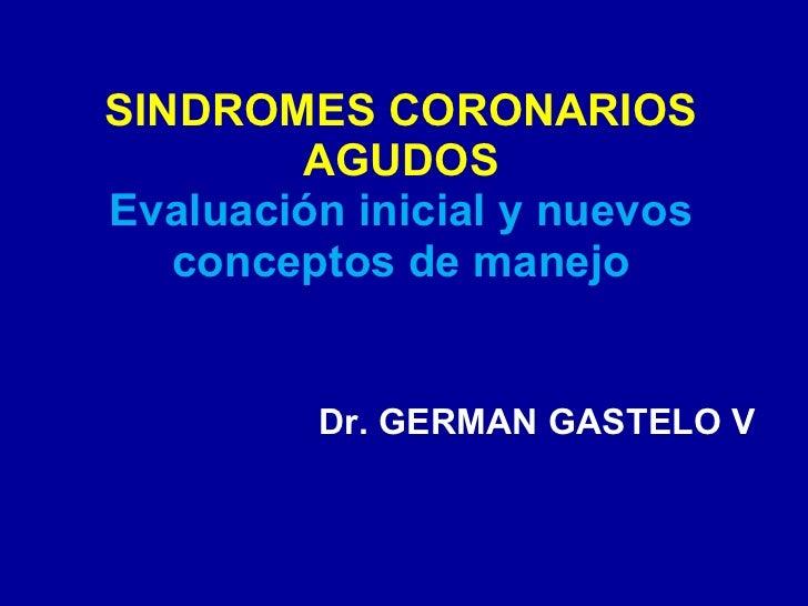 SINDROMES CORONARIOS AGUDOS Evaluación inicial y nuevos conceptos de manejo Dr. GERMAN GASTELO V