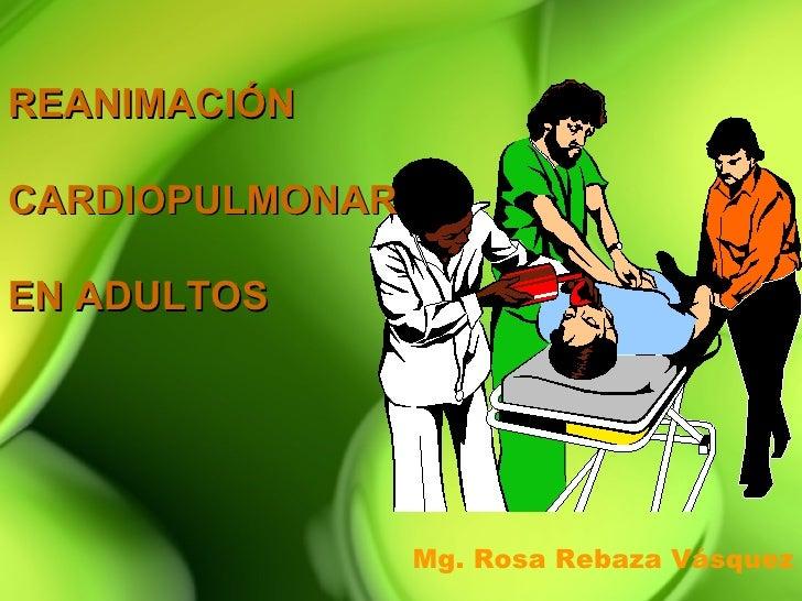 REANIMACIÓNCARDIOPULMONAREN ADULTOS                 Mg. Rosa Rebaza Vásquez