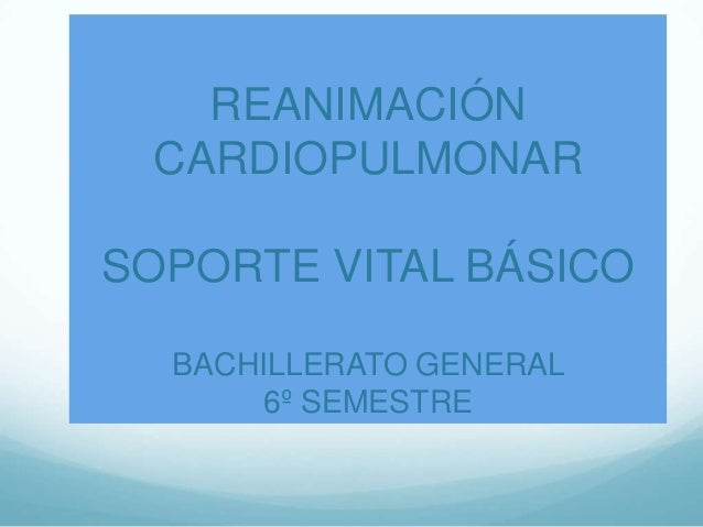 REANIMACIÓN CARDIOPULMONAR SOPORTE VITAL BÁSICO BACHILLERATO GENERAL 6º SEMESTRE