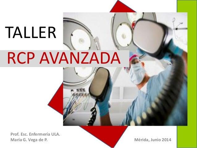 Prof. Esc. Enfermería ULA. María G. Vega de P. Mérida, Junio 2014 RCP AVANZADA TALLER