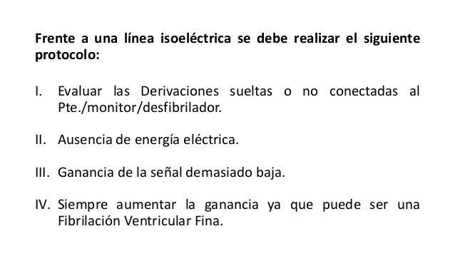 Frente a una línea isoeléctrica se debe realizar el siguiente protocolo: I. Evaluar las Derivaciones sueltas o no conectad...