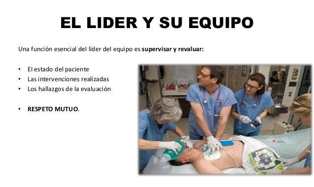 EL LIDER Y SU EQUIPO Una función esencial del líder del equipo es supervisar y revaluar: • EI estado del paciente • Las in...