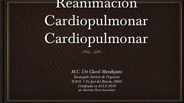 Reanimación Cardiopulmonar Cardiopulmonar M.C. Uri Clavel Mandujano Encargado Servicio de Urgencias H.R.O. 1 Sn José del R...
