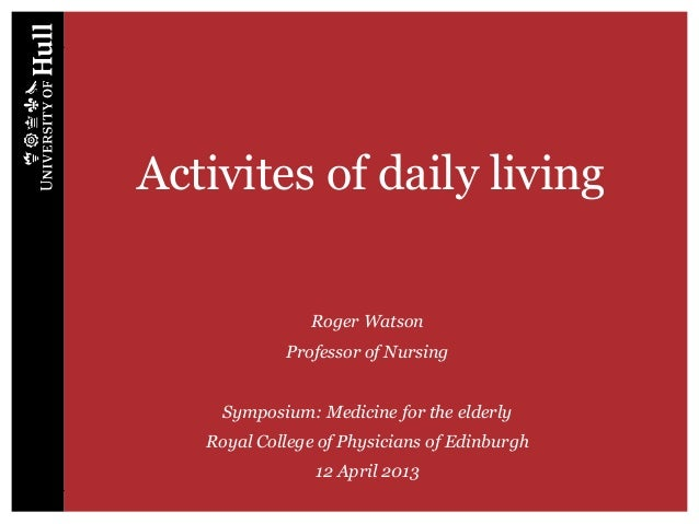 Activites of daily living Roger Watson Professor of Nursing Symposium: Medicine for the elderly Royal College of Physician...
